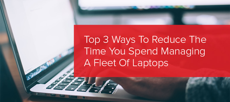 Top 3 Ways To Reduce The Time You Spend Managing A Fleet Of Laptops