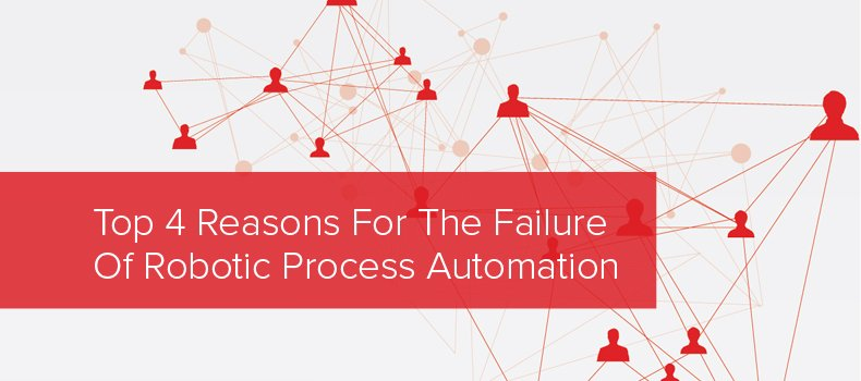 Top 4 Reasons For The Failure Of Robotic Process Automation